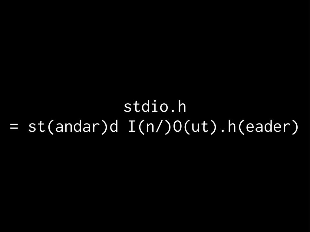 stdio.h = st(andar)d I(n/)O(ut).h(eader)