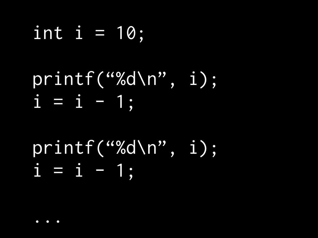 """int i = 10; printf(""""%d\n"""", i); i = i - 1; print..."""