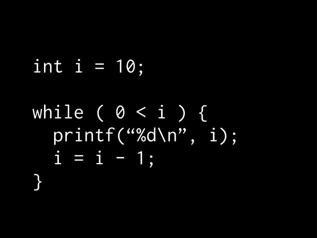 """int i = 10; while ( 0 < i ) { printf(""""%d\n"""", i)..."""