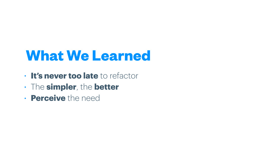 What We Learned • It's never too late to refact...