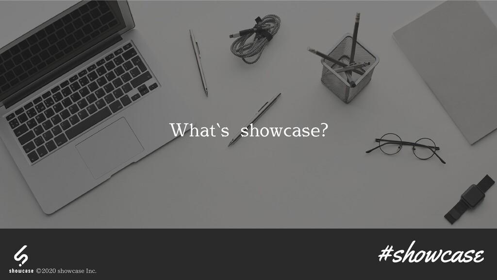 What`s showcase? #showcase © 2020 showcase Inc.