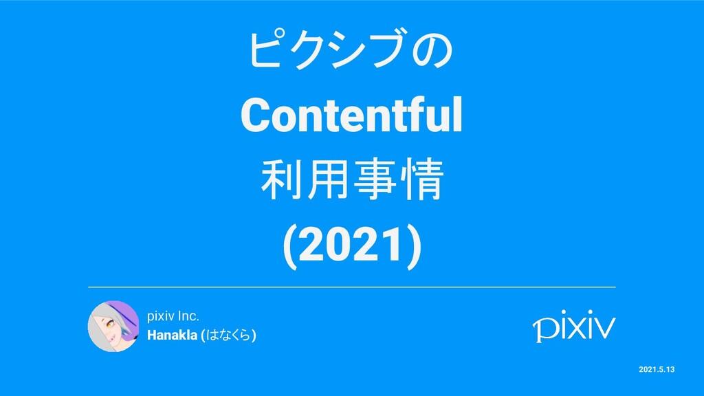 ピクシブの Contentful 利用事情 (2021) pixiv Inc. Hanakla...