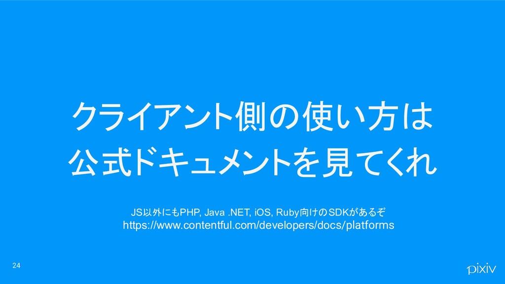 クライアント側の使い方は 公式ドキュメントを見てくれ 24 JS以外にもPHP, Java ....