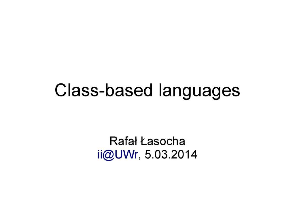 Class-based languages Rafał Łasocha ii@UWr, 5.0...