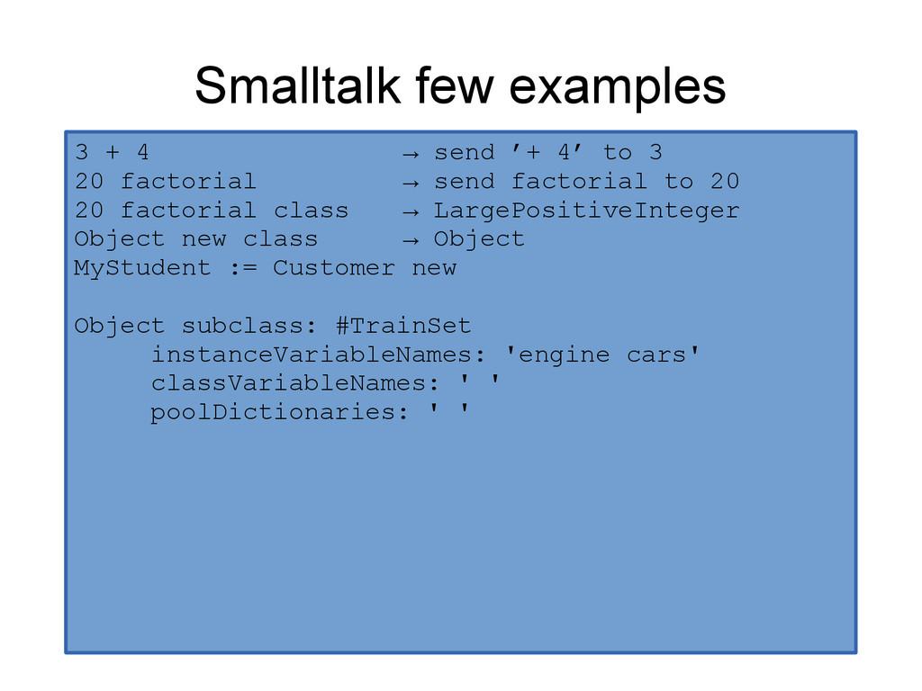 Smalltalk few examples 3 + 4 → send '+ 4' to 3 ...