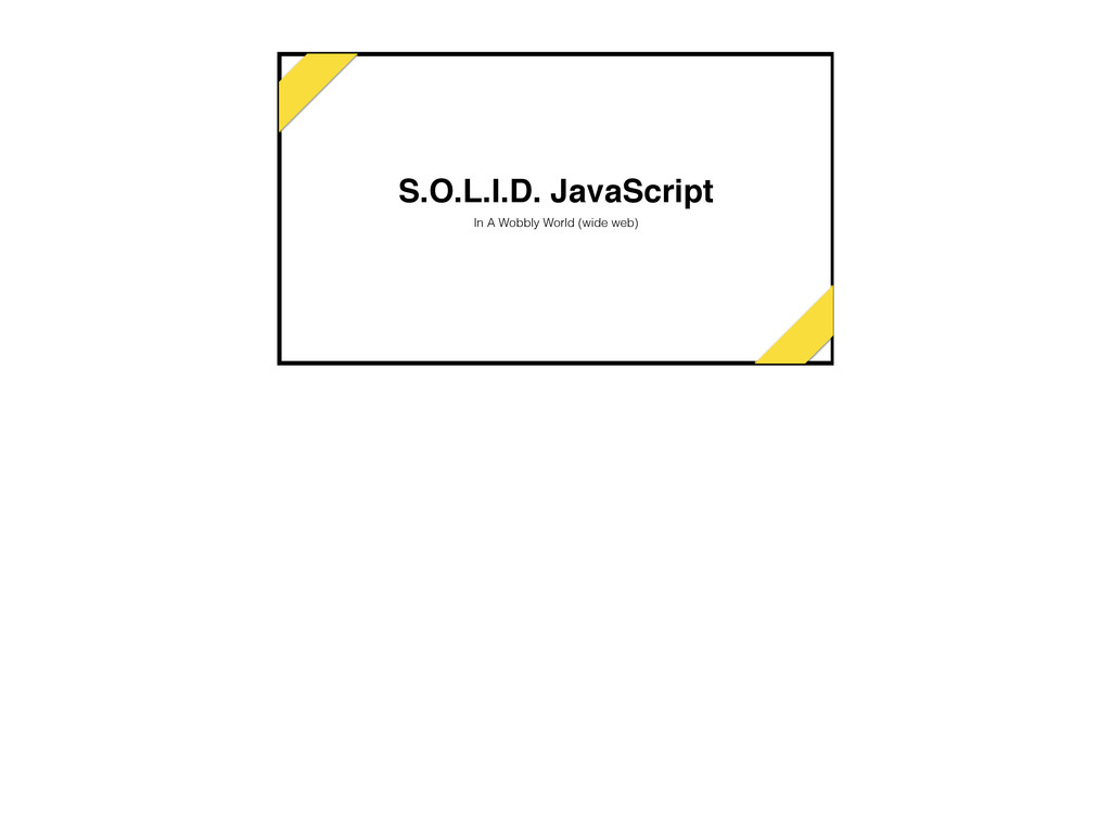 S.O.L.I.D. JavaScript In A Wobbly World (wide w...