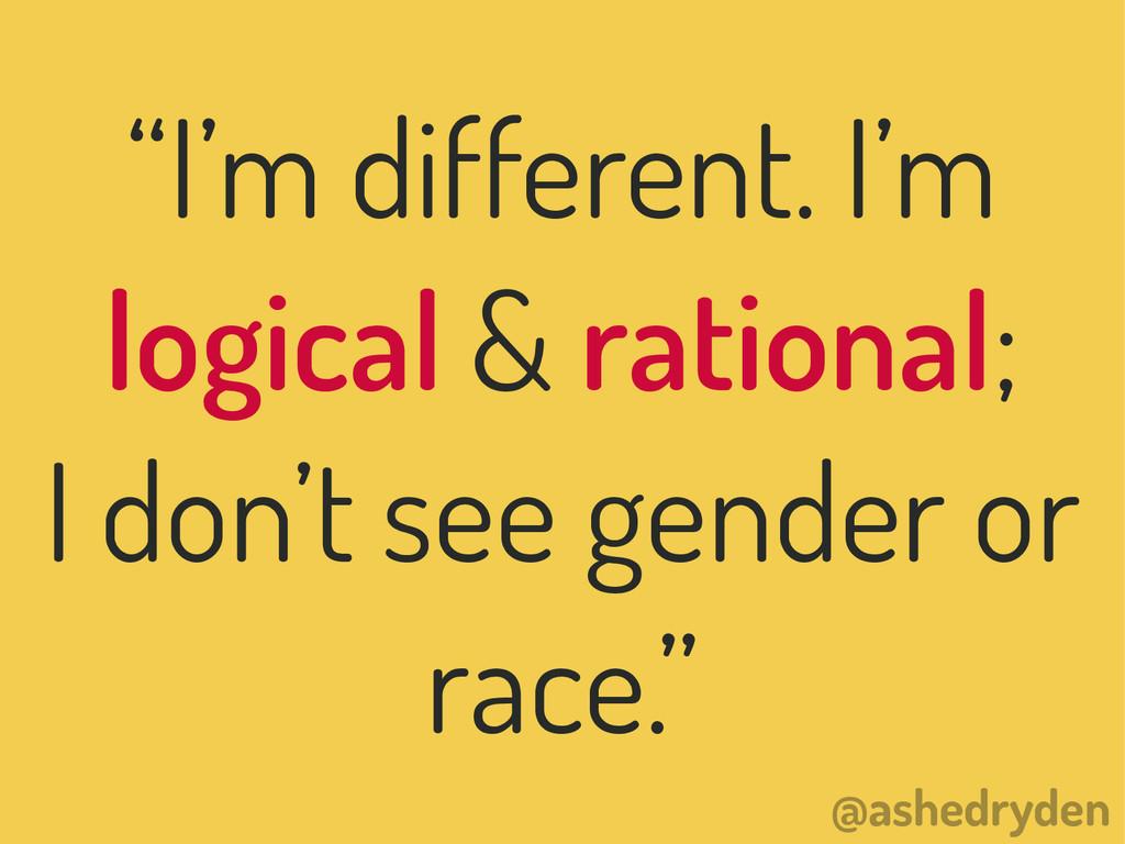 """@ashedryden """"I'm different. I'm logical & ratio..."""