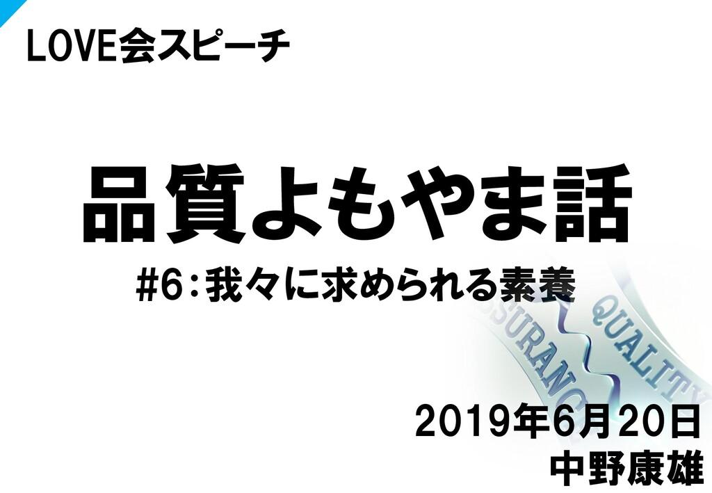 品質よもやま話 #6:我々に求められる素養 LOVE会スピーチ 2019年6月20日 中野康雄