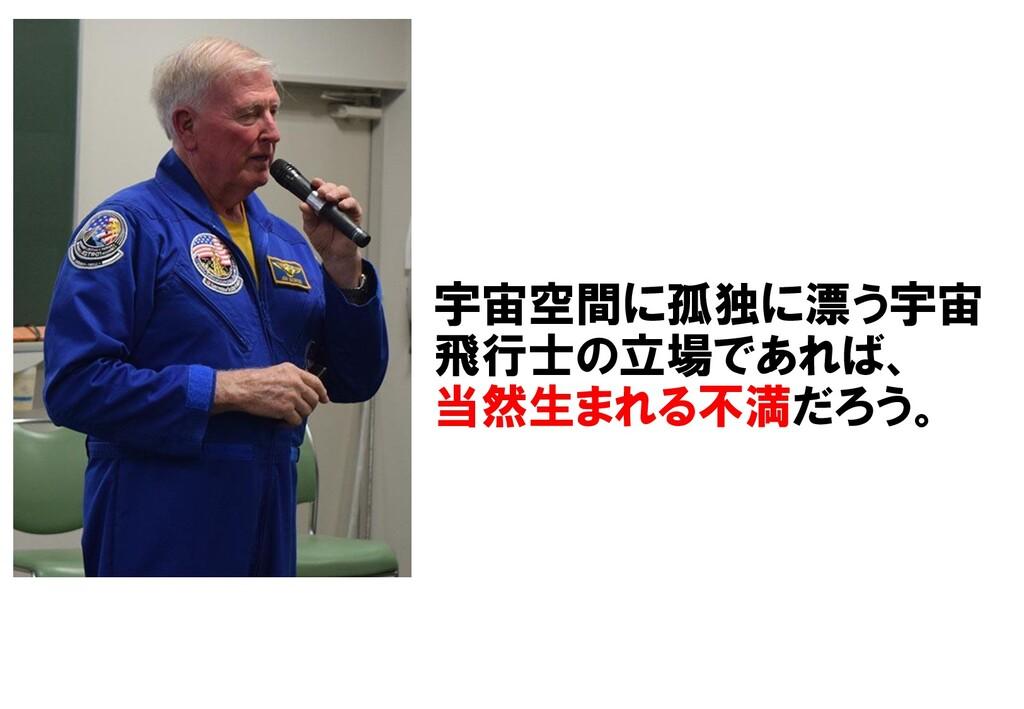 宇宙空間に孤独に漂う宇宙 飛行士の立場であれば、 当然生まれる不満だろう。