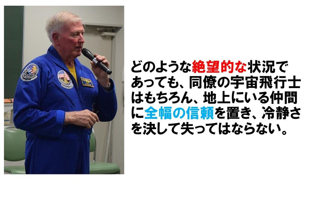 どのような絶望的な状況で あっても、同僚の宇宙飛行士 はもちろん、地上にいる仲間 に全幅の信頼...