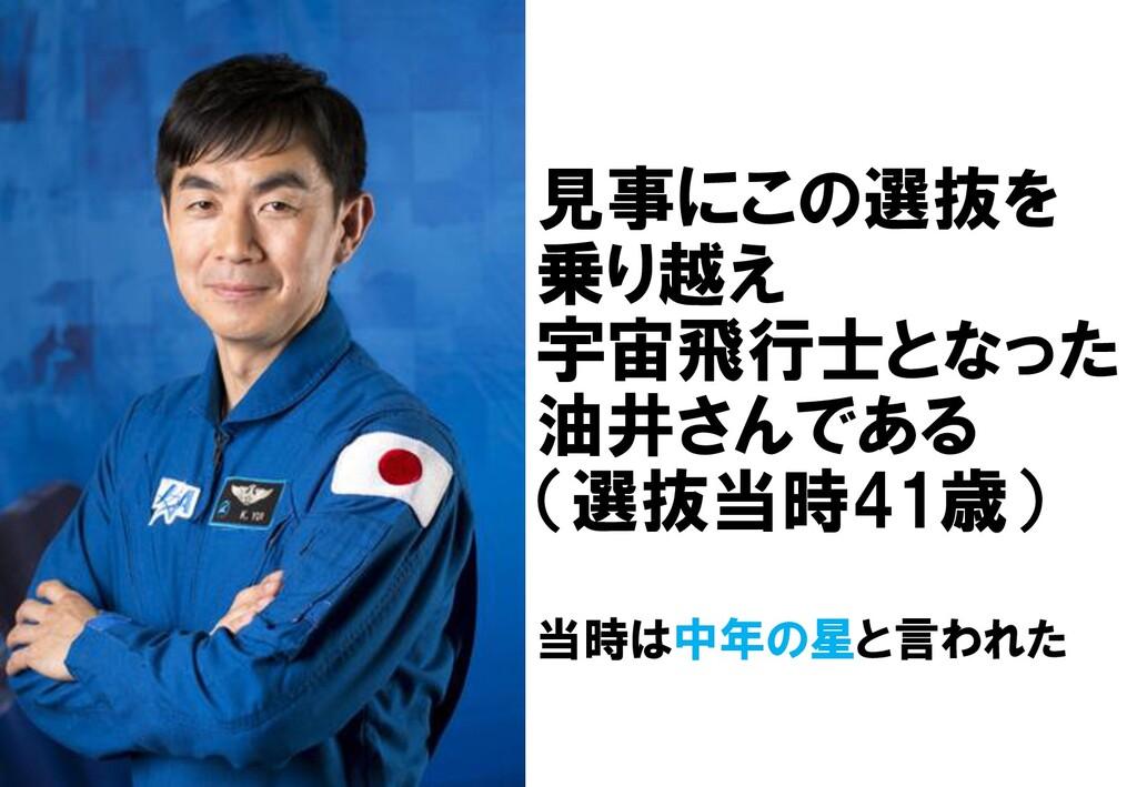 見事にこの選抜を 乗り越え 宇宙飛行士となった 油井さんである (選抜当時41歳) 当時は中年...
