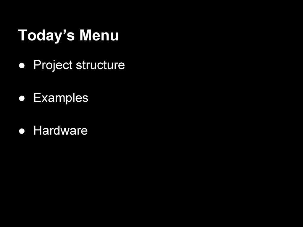 Today's Menu ● Project structure ● Examples ● H...
