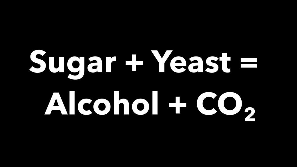 Sugar + Yeast = Alcohol + CO2