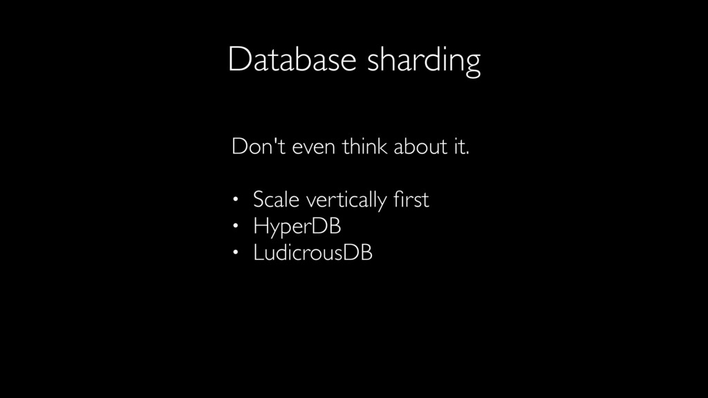Database sharding Don't even think about it. • ...