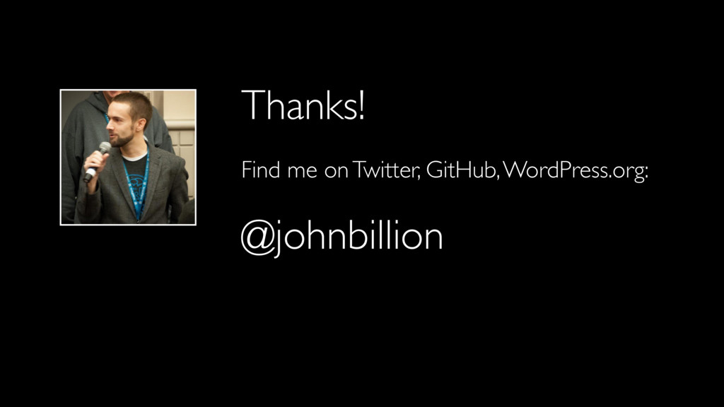 Thanks! Find me on Twitter, GitHub, WordPress.o...