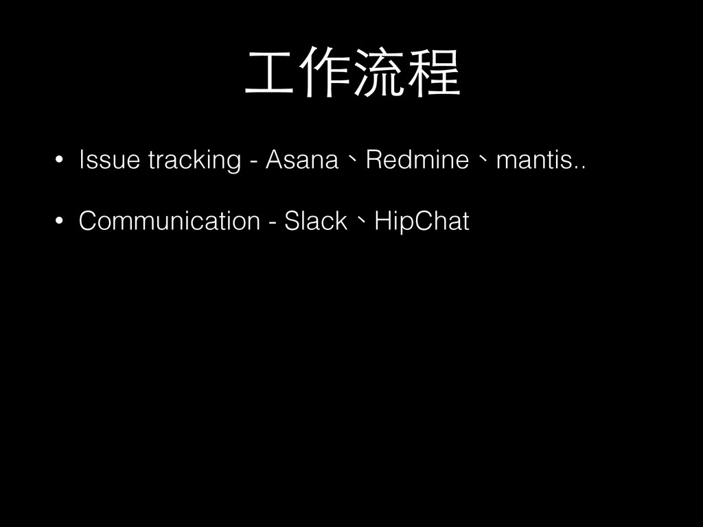 ⼯工作流程 • Issue tracking - Asana、Redmine、mantis.....