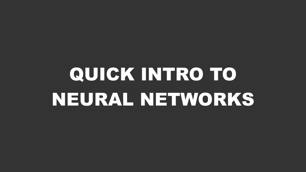 QUICK INTRO TO NEURAL NETWORKS