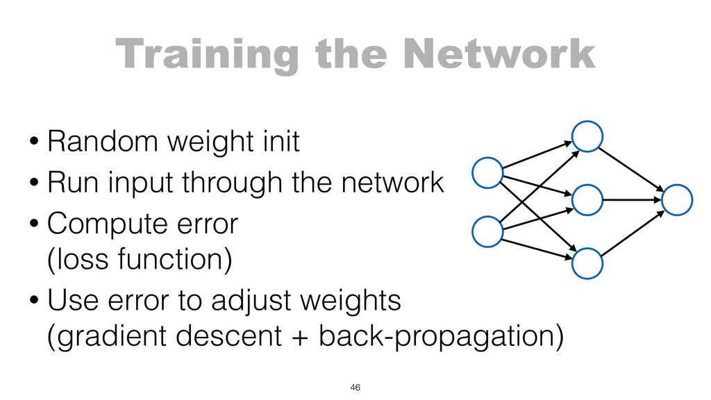 Training the Network 46 • Random weight init • ...