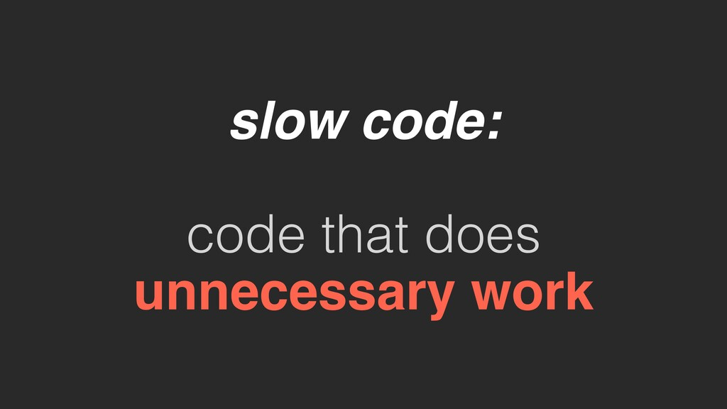 slow code: code that does unnecessary work