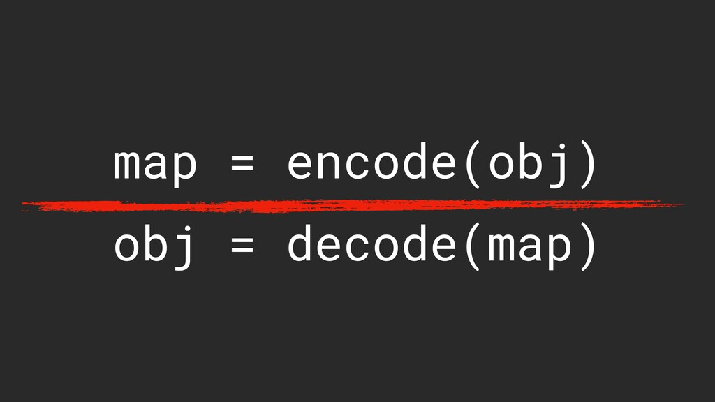 map = encode(obj) obj = decode(map)