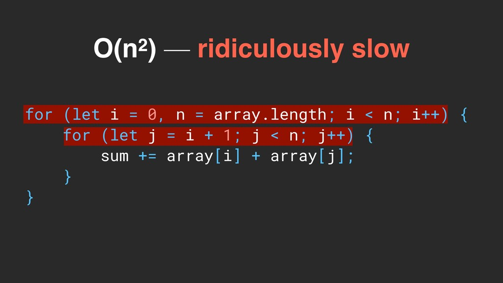 O(n2) — ridiculously slow for (let i = 0, n = a...