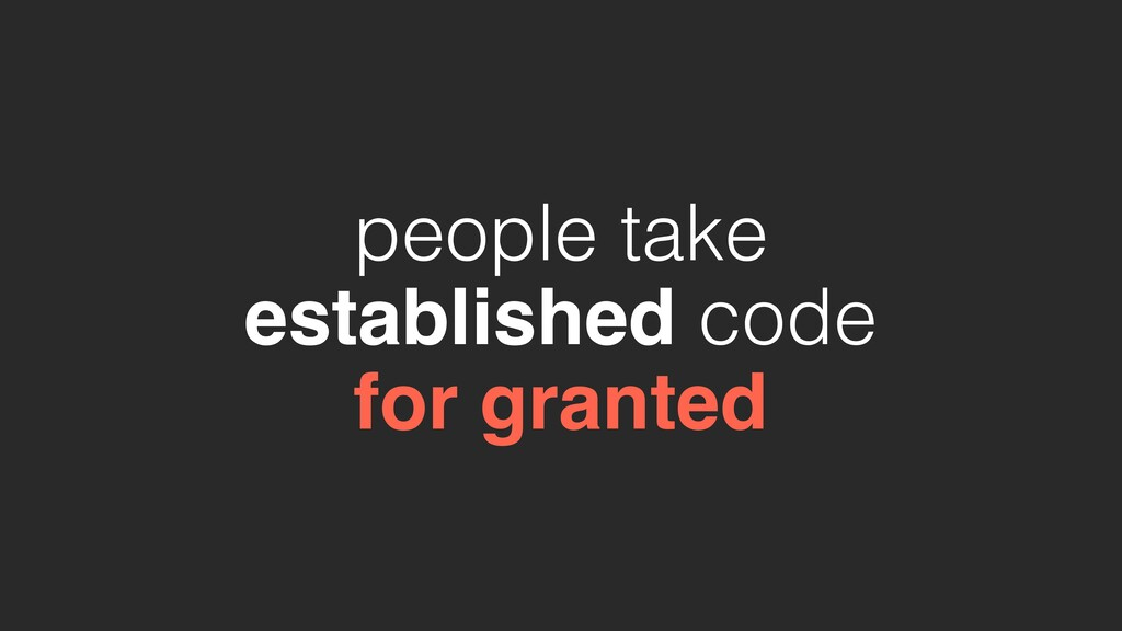people take established code for granted