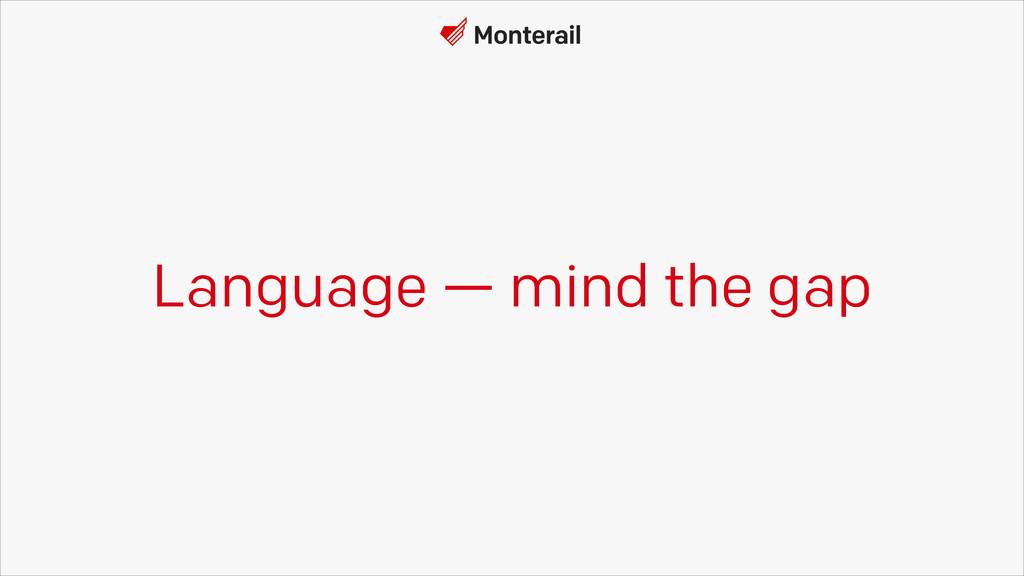 Language — mind the gap