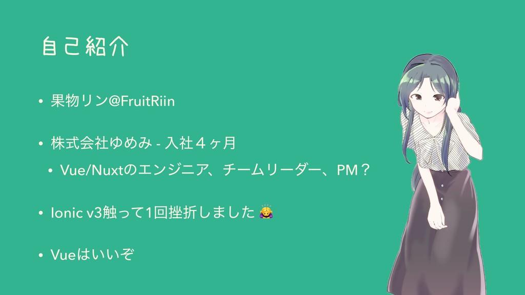 自己紹介 • ՌϦϯ@FruitRiin • גࣜձࣾΏΊΈ - ೖࣾ̐ϲ݄ • Vue/N...