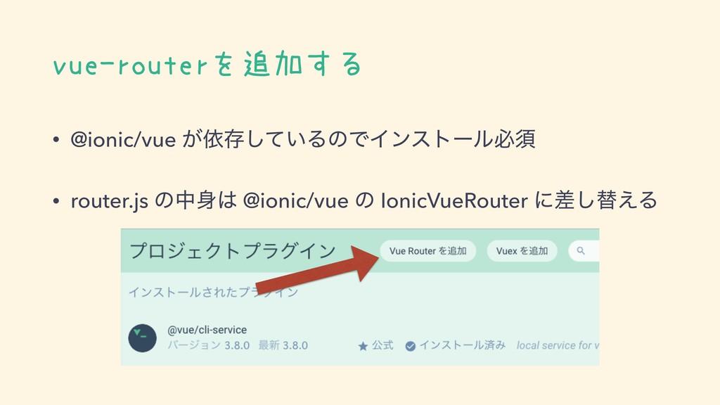 vue-routerを追加する • @ionic/vue ͕ґଘ͍ͯ͠ΔͷͰΠϯετʔϧඞਢ ...