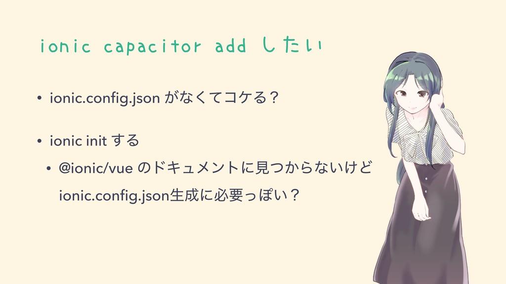 ionic capacitor add したい • ionic.config.json ͕ͳͯ͘...