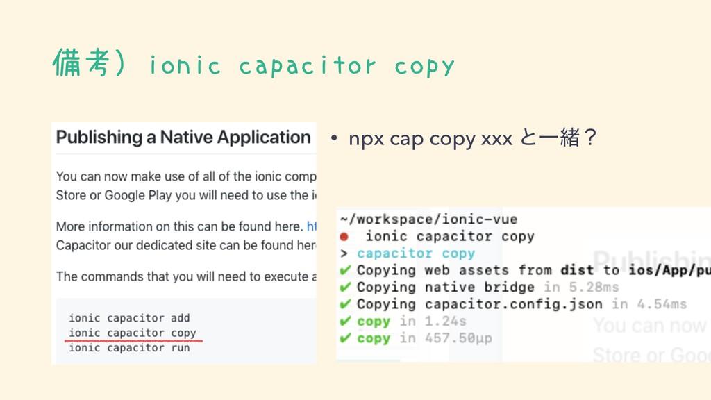 備考)ionic capacitor copy • npx cap copy xxx ͱҰॹʁ