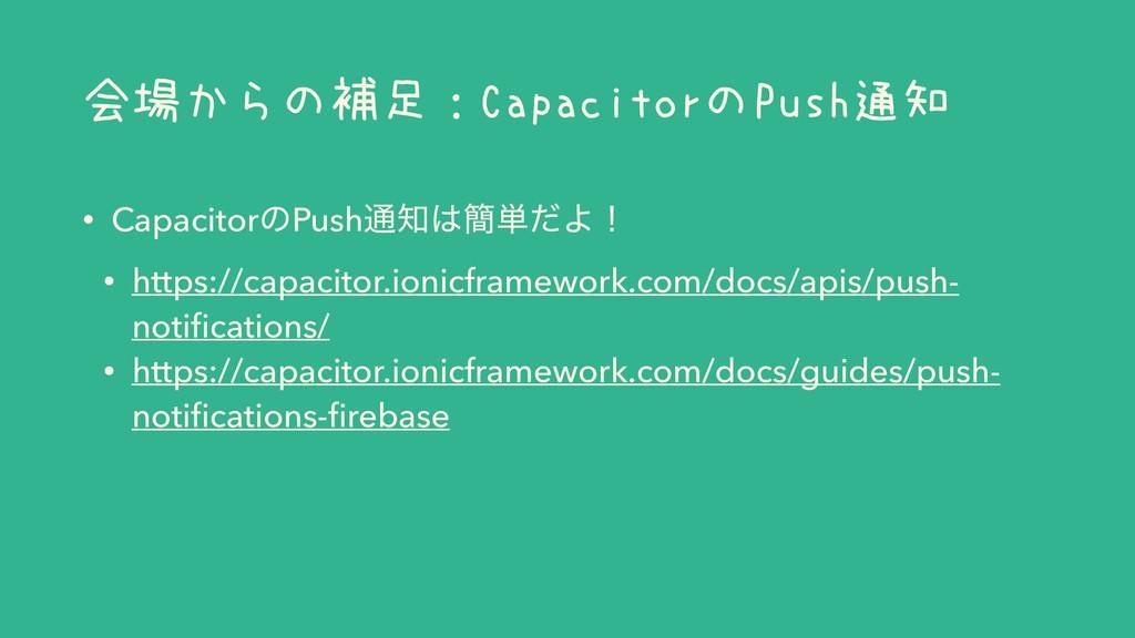 会場からの補足:CapacitorのPush通知 • CapacitorͷPush௨؆୯ͩ...