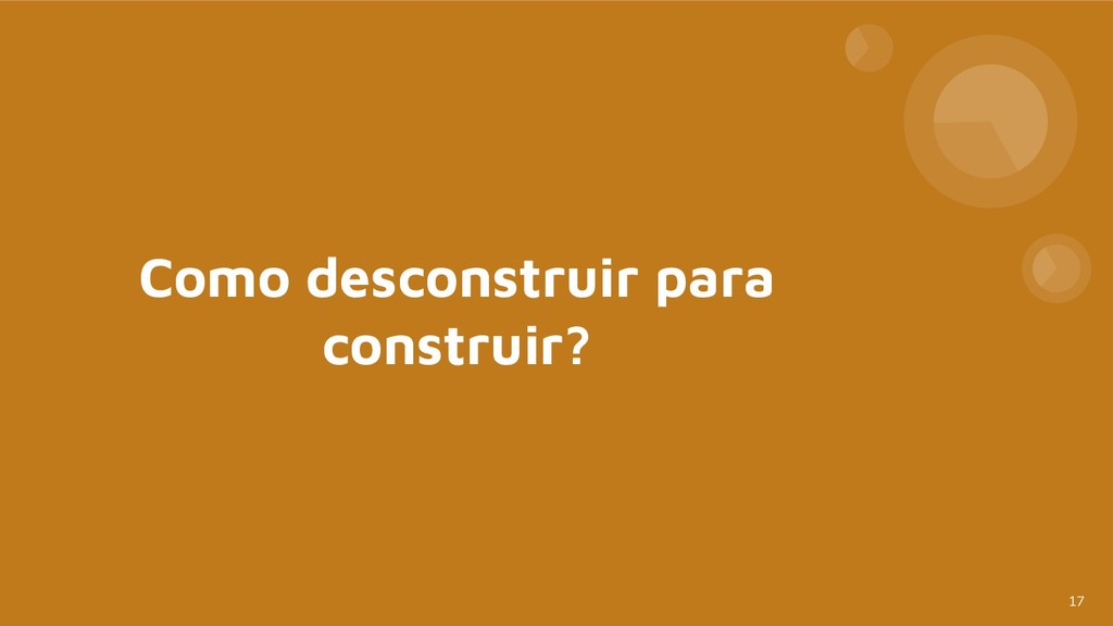 17 Como desconstruir para construir?
