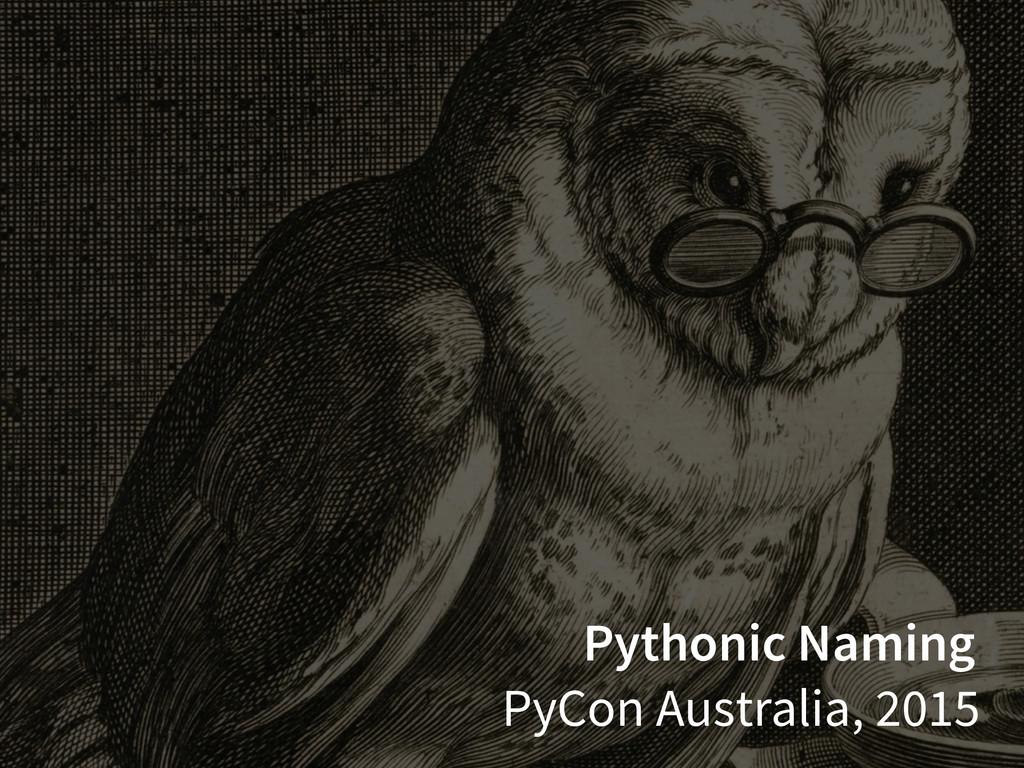 Pythonic Naming PyCon Australia, 2015
