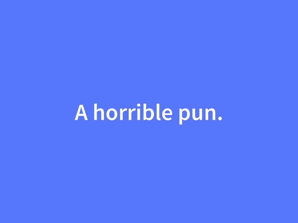 A horrible pun.