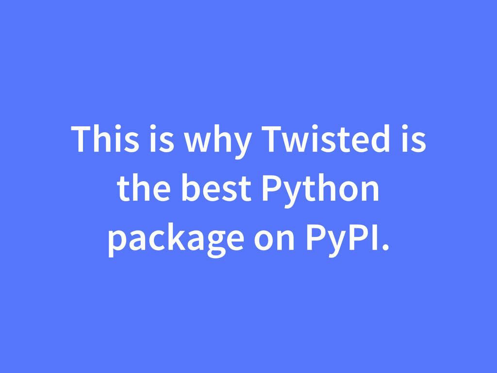 This is why Twisted is the best Python package ...