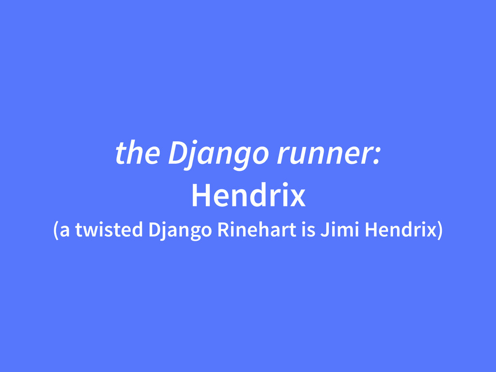 the Django runner: Hendrix (a twisted Django Ri...
