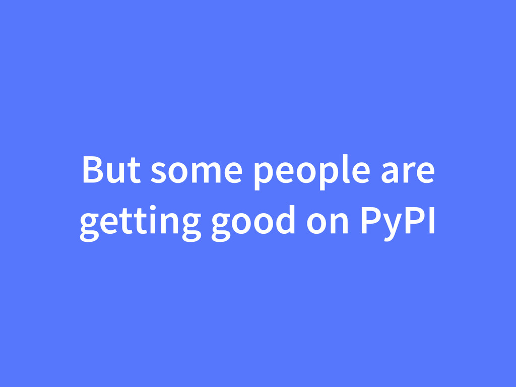 But some people are getting good on PyPI