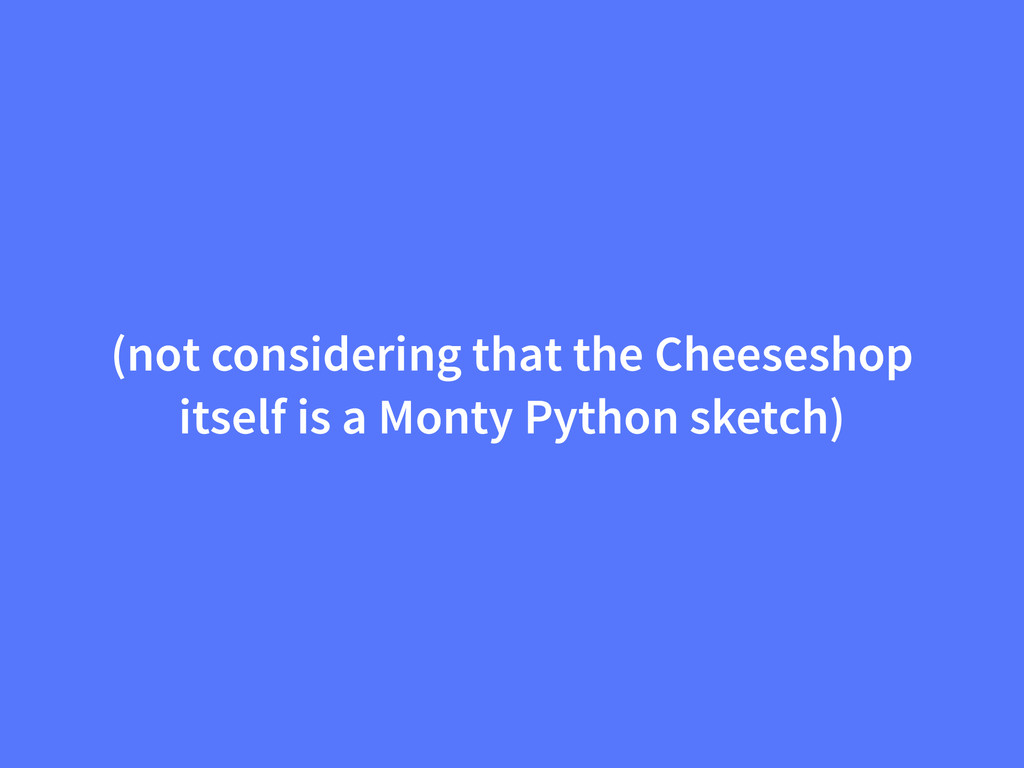 (not considering that the Cheeseshop itself is ...