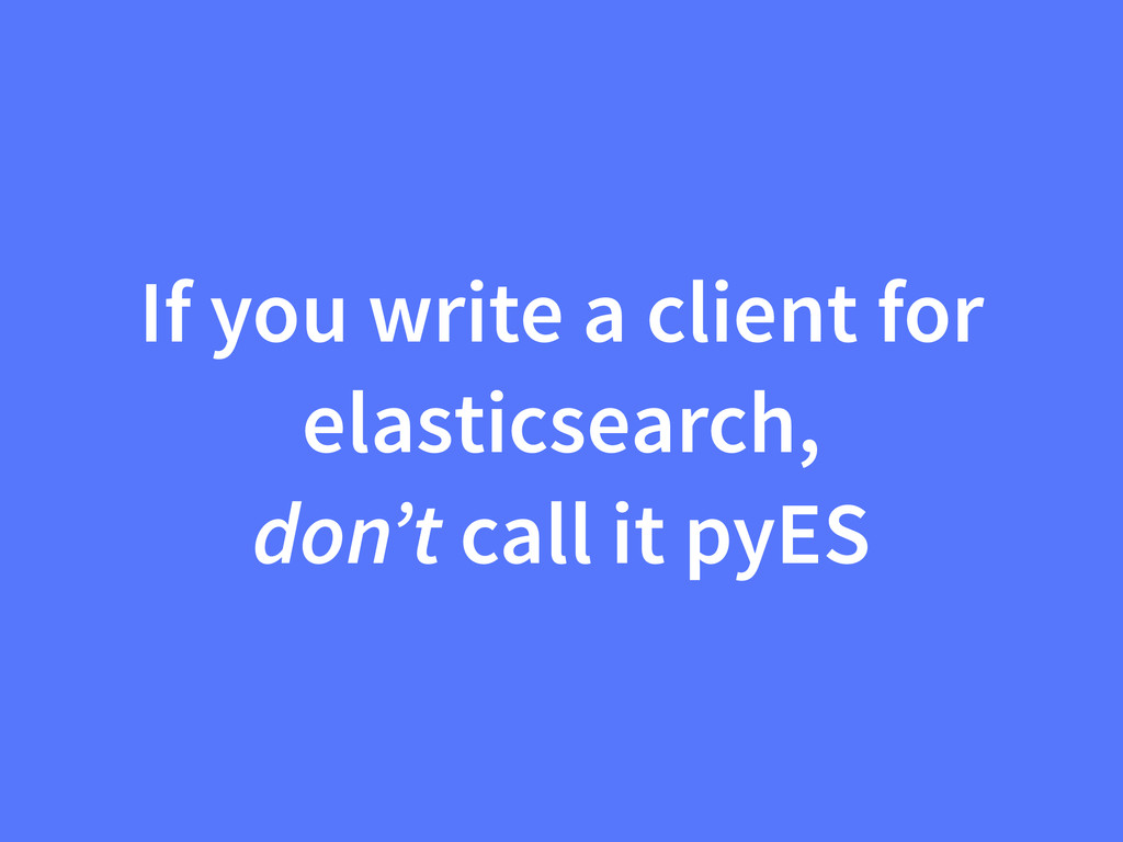 If you write a client for elasticsearch, don't ...