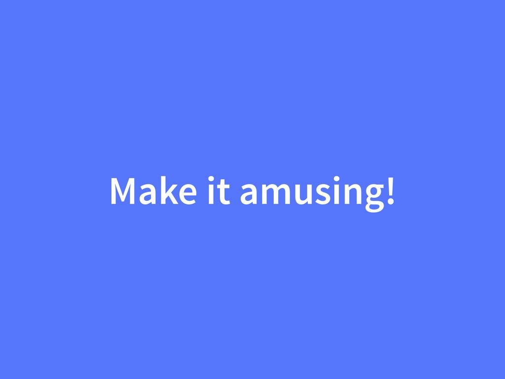 Make it amusing!