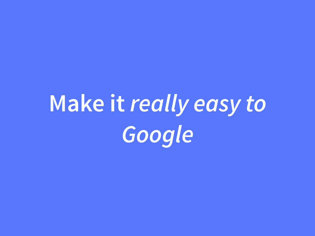 Make it really easy to Google