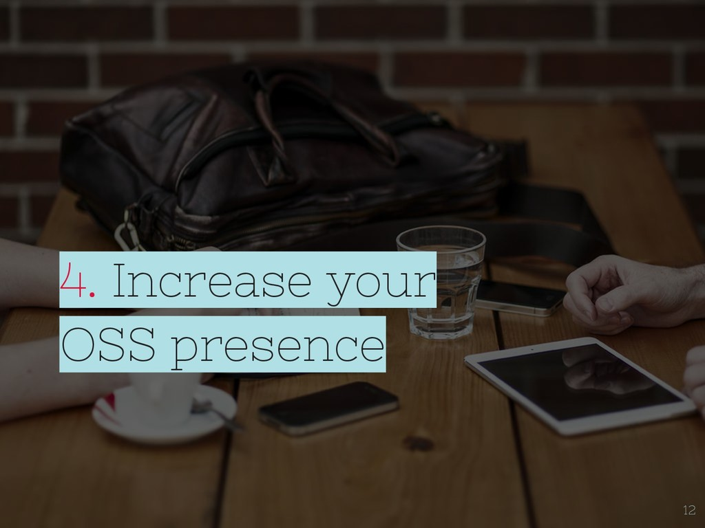 4. Increase your OSS presence 12