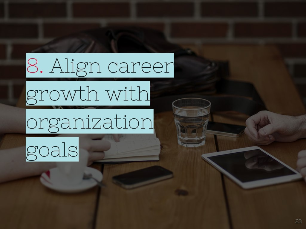 8. Align career growth with organization goals ...