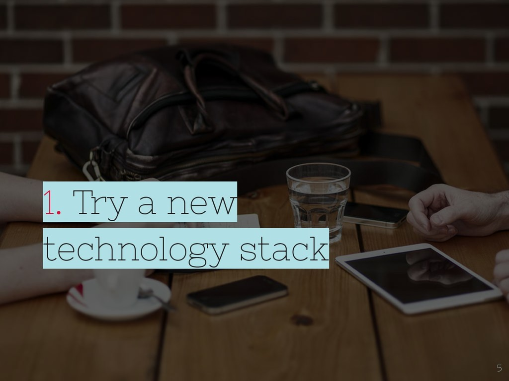 1. Try a new technology stack 5