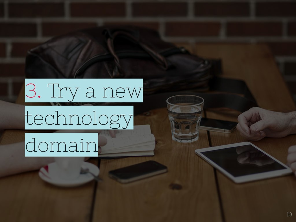 3. Try a new technology domain 10