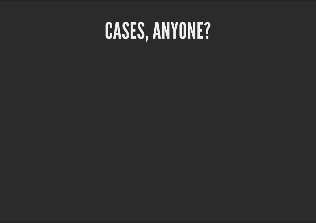 CASES, ANYONE?