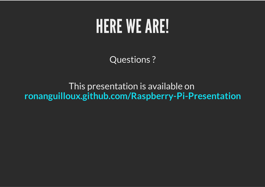 HERE WE ARE! Questions ? This presentation is a...