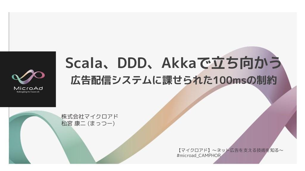 Scala、DDD、Akkaで立ち向かう 広告配信システムに課せられた100msの制約 株式会...