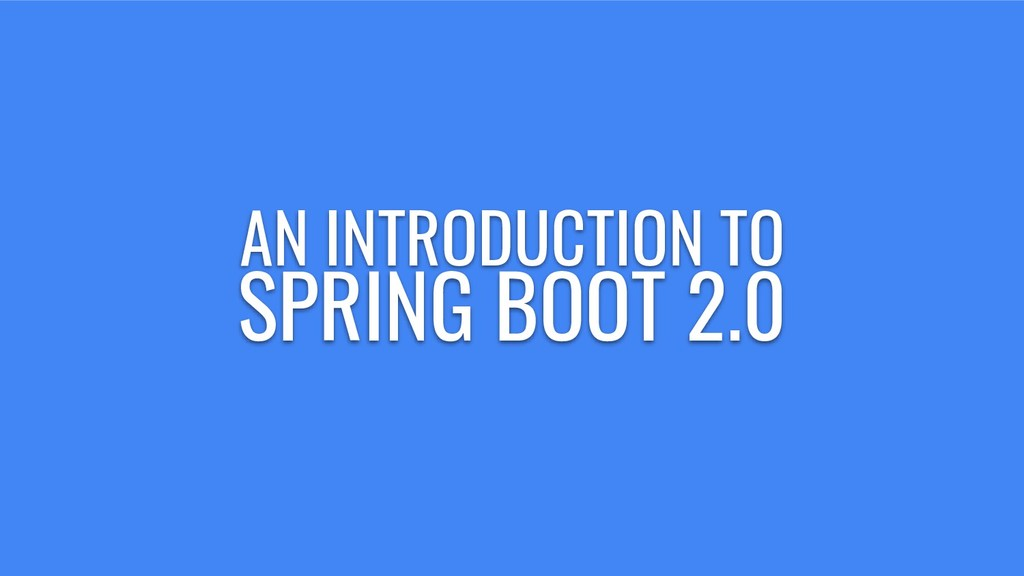 AN INTRODUCTION TO SPRING BOOT 2.0